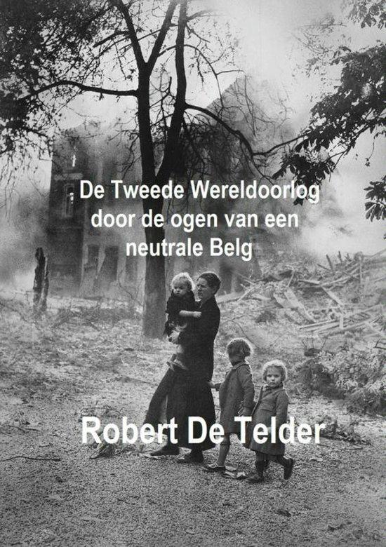 De Tweede Wereldoorlog door de ogen van een neutrale Belg - Robert de Telder |