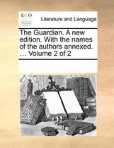 The Guardian. a New Edition. with the Names of the Authors Annexed. ... Volume 2 of 2