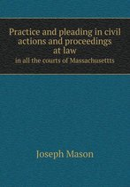 Practice and Pleading in Civil Actions and Proceedings at Law in All the Courts of Massachusettts