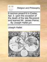 A Sermon Preach'd in Exeter, Apr. 3. Upon the Occasion of the Death of the Late Reverend and Learned Mr. James Peirce, ... by Joseph Hallet Jun.