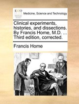 Clinical Experiments, Histories, and Dissections. by Francis Home, M.D. ... Third Edition, Corrected