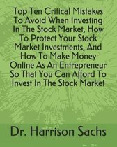 Top Ten Critical Mistakes To Avoid When Investing In The Stock Market, How To Protect Your Stock Market Investments, And How To Make Money Online As An Entrepreneur So That You Can Afford To Invest In The Stock Market