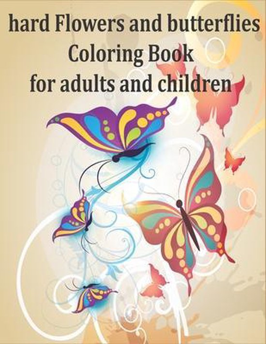 hard Flowers and butterflies Coloring Book for adults and children: Freedom to Create Art with Feeling Overwhelmed Beautiful, Stress Relieving Designs
