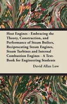 Heat Engines - Embracing the Theory, Construction, and Performance of Steam Boilers, Reciprocating Steam Engines, Steam Turbines and Internal Combustion Engines - A Text-Book for Engineering Students