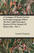 A Catalogue Of Books Printed In Foreign Languages Before The Year 1600; Forming A Portion Of The Librarty Of Robert Hoe - Vol. 2