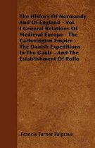 The History Of Normandy And Of England - Vol. I General Relations Of Medieval Europe - The Carlovingian Empire - The Danish Expeditions In The Gauls - And The Establishment Of Rollo