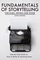 Fundamentals of Storytelling for Films, Novels and Stage: Step By Step Guide on How To Write an Amazing Story