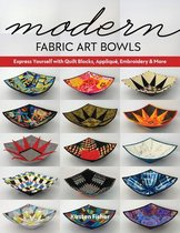 Modern Fabric Art Bowls: Express Yourself with Quilt Blocks, Appliqu�, Embroidery & More