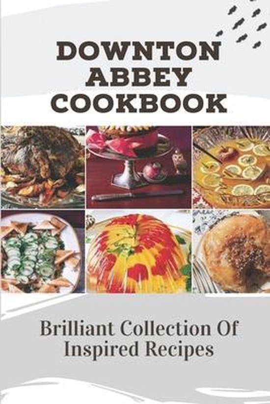 Downton Abbey Cookbook: Brilliant Collection Of Inspired Recipes