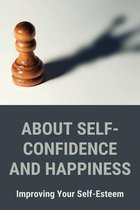 About Self-Confidence And Happiness: Improving Your Self-Esteem