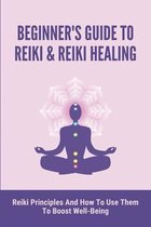 Beginner's Guide To Reiki & Reiki Healing: Reiki Principles And How To Use Them To Boost Well-Being