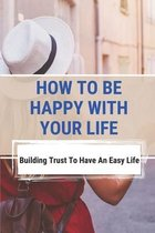 How To Be Happy With Your Life: Building Trust To Have An Easy Life