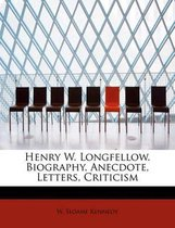 Henry W. Longfellow. Biography, Anecdote, Letters, Criticism