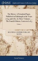 The Mirror. a Periodical Paper, Published at Edinburgh in the Years 1779, and 1780. in Three Volumes. ... the Fourth Edition, Corrected. of 3; Volume 2