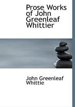 Prose Works of John Greenleaf Whittier