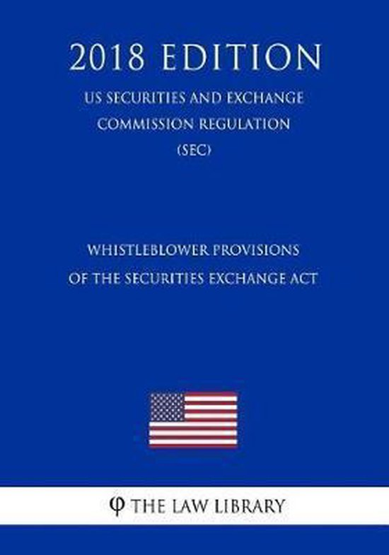 Whistleblower Provisions of the Securities Exchange ACT (Us Securities and Exchange Commission Regulation) (Sec) (2018 Edition)