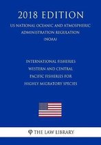 International Fisheries - Western and Central Pacific Fisheries for Highly Migratory Species (Us National Oceanic and Atmospheric Administration Regulation) (Noaa) (2018 Edition)