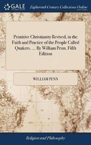 Primitive Christianity Revived, in the Faith and Practice of the People Called Quakers. ... by William Penn. Fifth Edition