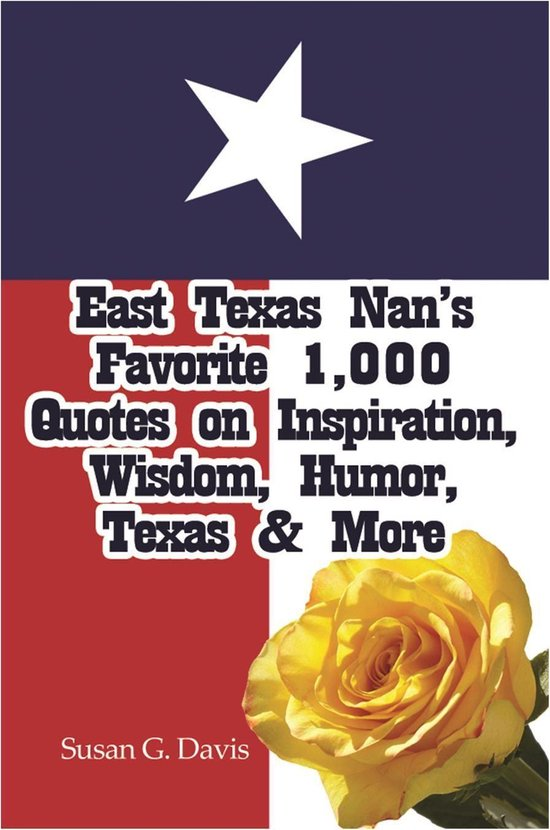 East Texas Nan's Favorite 1,000 Quotes on Inspiration, Wisdom, Humor, Texas & More