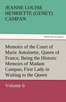 Memoirs of the Court of Marie Antoinette, Queen of France, Volume 6 Being the Historic Memoirs of Madam Campan, First Lady in Waiting to the Queen