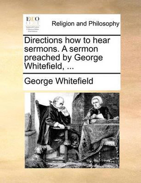 Directions How to Hear Sermons. a Sermon Preached by George Whitefield, ...