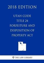 Utah Code - Title 24 - Forfeiture and Disposition of Property ACT (2018 Edition)