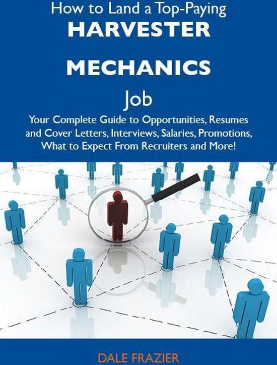 How to Land a Top-Paying Harvester mechanics Job: Your Complete Guide to Opportunities, Resumes and Cover Letters, Interviews, Salaries, Promotions, What to Expect From Recruiters and More