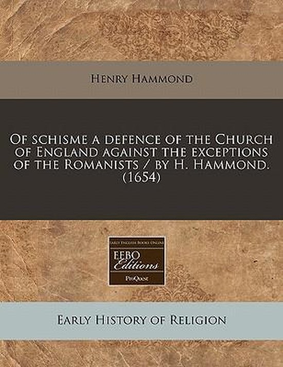 Of Schisme a Defence of the Church of England Against the Exceptions of the Romanists / By H. Hammond. (1654)