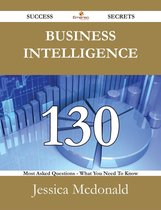 Business Intelligence 130 Success Secrets - 130 Most Asked Questions On Business Intelligence - What You Need To Know