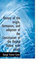 History of the Origin, Formation, and Adoption of the Constitution of the United States; With Notice