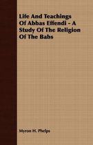 Life And Teachings Of Abbas Effendi - A Study Of The Religion Of The Babs