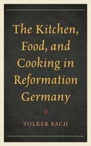 The Kitchen, Food, and Cooking in Reformation Germany