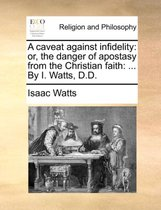 A Caveat Against Infidelity: Or, the Danger of Apostasy from the Christian Faith