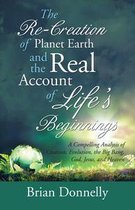 Omslag The Re-Creation of Planet Earth and the Real Account of Life'S Beginnings