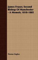 James Fraser, Second Bishop Of Manchester - A Memoir, 1818-1885