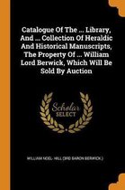 Catalogue of the ... Library, and ... Collection of Heraldic and Historical Manuscripts, the Property of ... William Lord Berwick, Which Will Be Sold by Auction