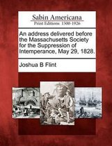 An Address Delivered Before the Massachusetts Society for the Suppression of Intemperance, May 29, 1828.