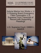 Astoria Marine Iron Works V. U S Shipping Board Emergency Fleet Corporation U.S. Supreme Court Transcript of Record with Supporting Pleadings