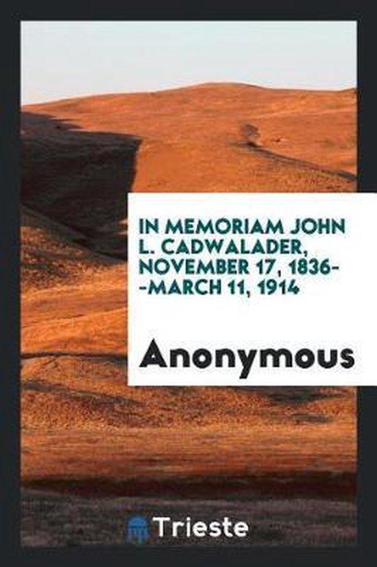 In Memoriam John L. Cadwalader, November 17, 1836--March 11, 1914