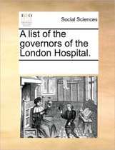 A List of the Governors of the London Hospital.