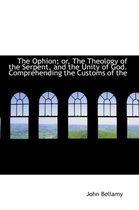 The Ophion; Or, the Theology of the Serpent, and the Unity of God. Comprehending the Customs of the