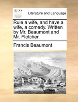 Rule a Wife, and Have a Wife, a Comedy. Written by Mr. Beaumont and Mr. Fletcher.