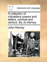 A Collection of Miscellany Poems and Letters, Comical and Serious. by Jo.Harvey.