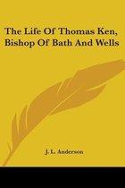 The Life of Thomas Ken, Bishop of Bath and Wells