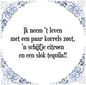 Tegeltje met Spreuk (Tegeltjeswijsheid): Ik neem 't leven met een paar korrels zout, 'n schijfje citroen en een slok tequila!! + Kado verpakking & Plakhanger