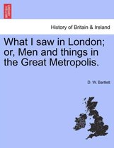 What I Saw in London; Or, Men and Things in the Great Metropolis.