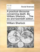 A Practical Discourse Concerning Death. by William Sherlock, ... the Six and Twentieth Edition.