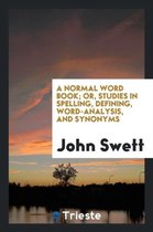 A Normal Word Book; Or, Studies in Spelling, Defining, Word-Analysis, and Synonyms