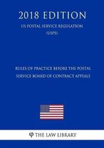 Rules of Practice Before the Postal Service Board of Contract Appeals (Us Postal Service Regulation) (Usps) (2018 Edition)