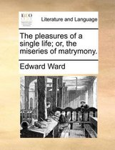 The Pleasures of a Single Life; Or, the Miseries of Matrymony.